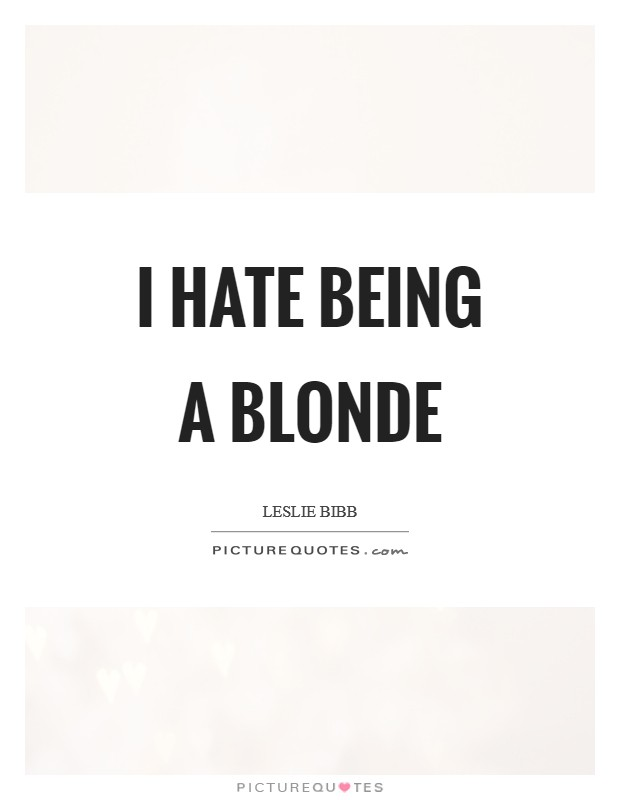 I hate being a blonde Picture Quote #1