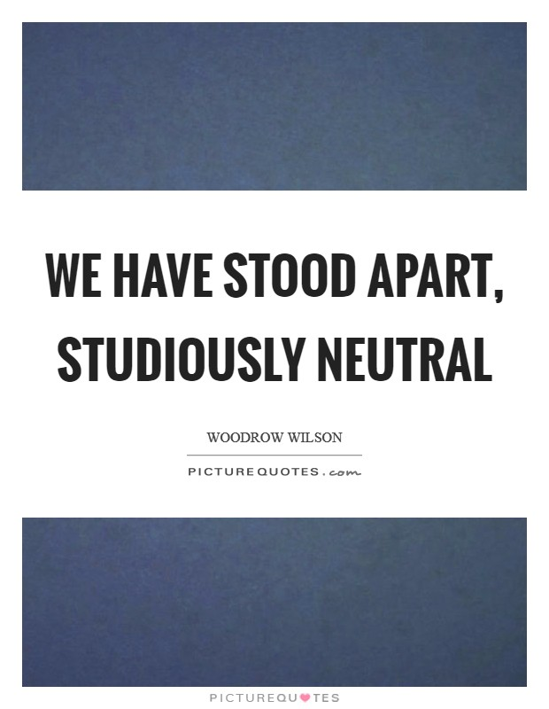 We have stood apart, studiously neutral Picture Quote #1