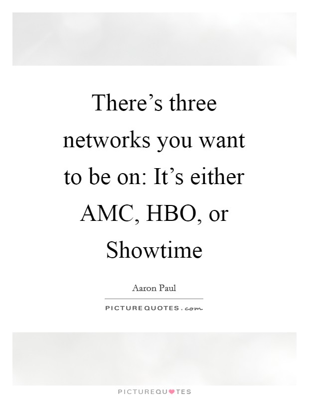 There's three networks you want to be on: It's either AMC, HBO, or Showtime Picture Quote #1