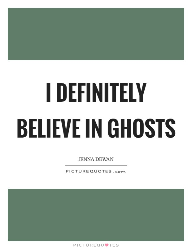I definitely believe in ghosts Picture Quote #1