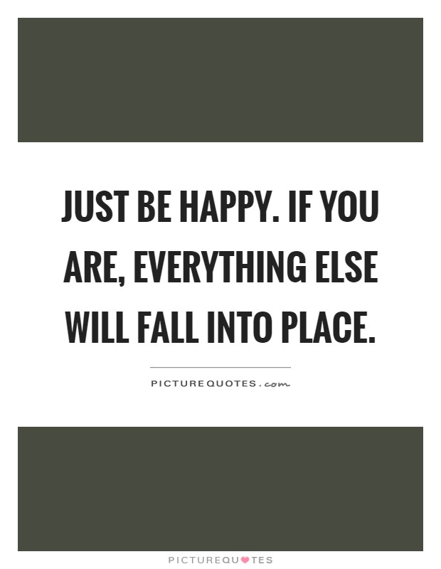 Just be happy. If you are, everything else will fall into place Picture Quote #1