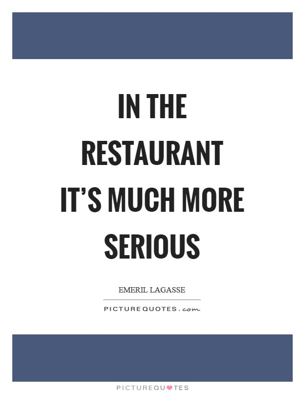 In the restaurant it's much more serious Picture Quote #1