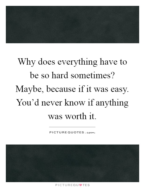 Why does everything have to be so hard sometimes? Maybe, because if it was easy. You'd never know if anything was worth it Picture Quote #1
