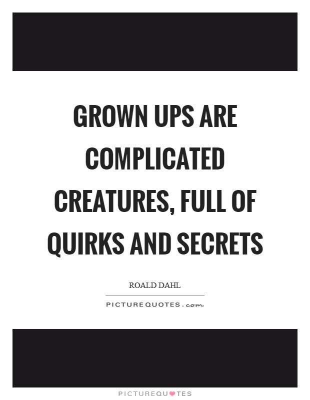 Grown ups are complicated creatures, full of quirks and secrets Picture Quote #1
