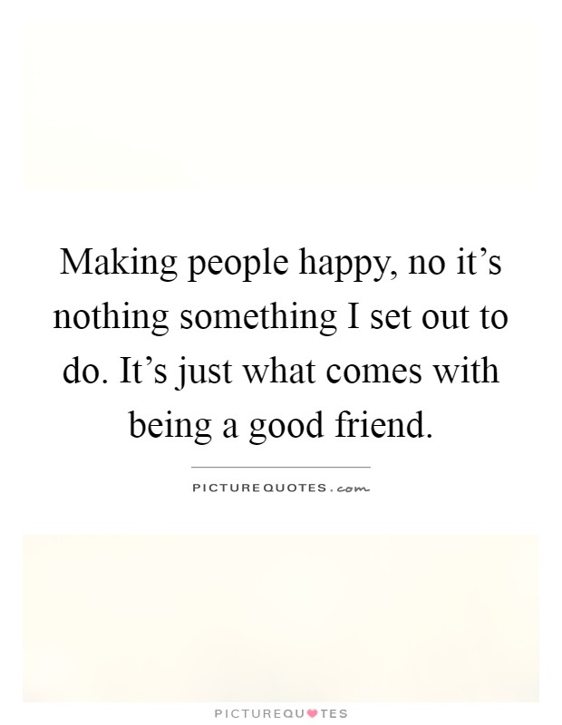 Making people happy, no it's nothing something I set out to do. It's just what comes with being a good friend Picture Quote #1