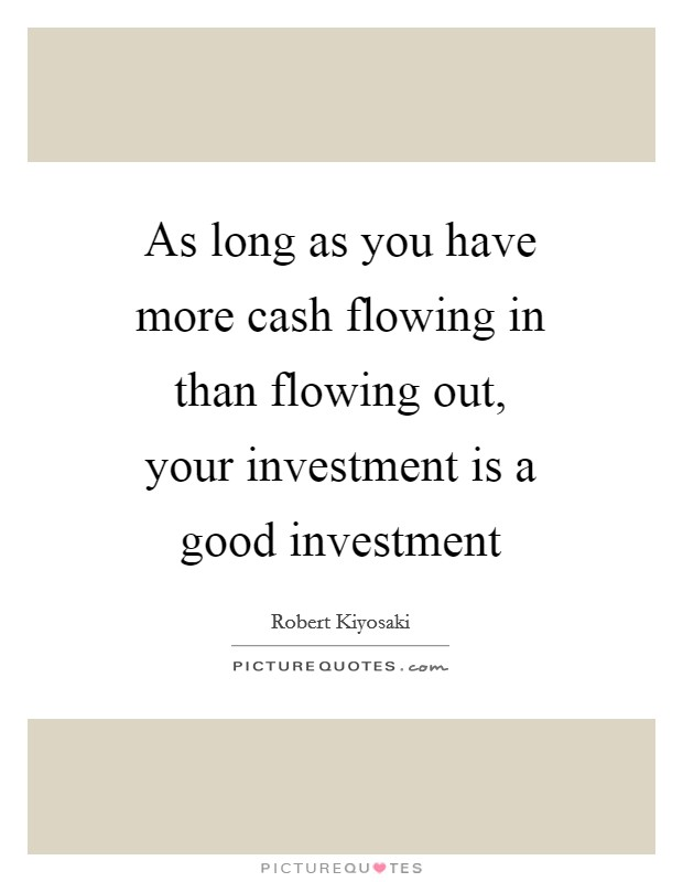 As long as you have more cash flowing in than flowing out, your investment is a good investment Picture Quote #1