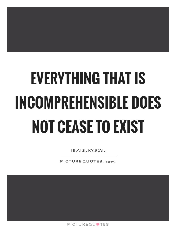 Everything that is incomprehensible does not cease to exist Picture Quote #1