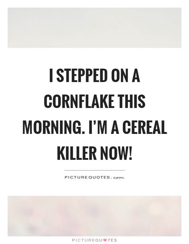 I stepped on a cornflake this morning. I'm a cereal killer now! Picture Quote #1