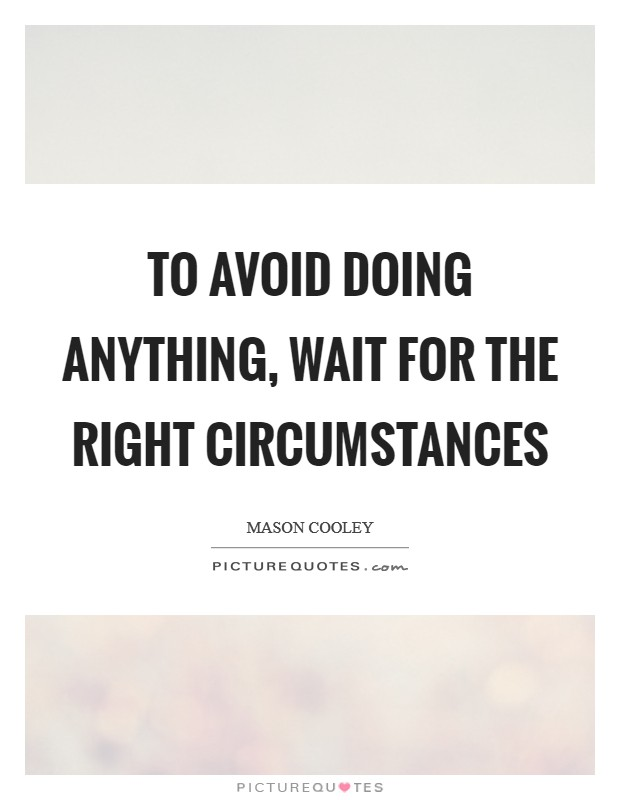 To avoid doing anything, wait for the right circumstances Picture Quote #1