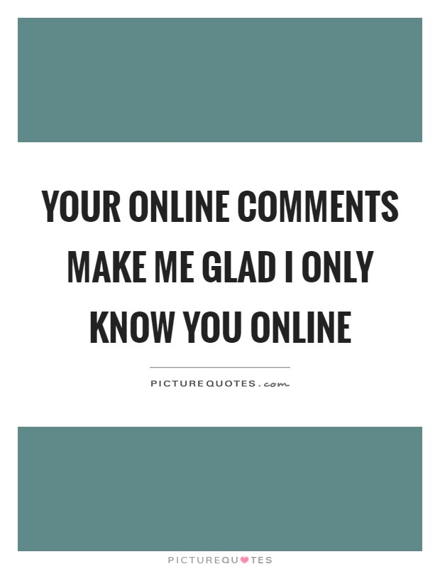 Your online comments make me glad I only know you online | Picture