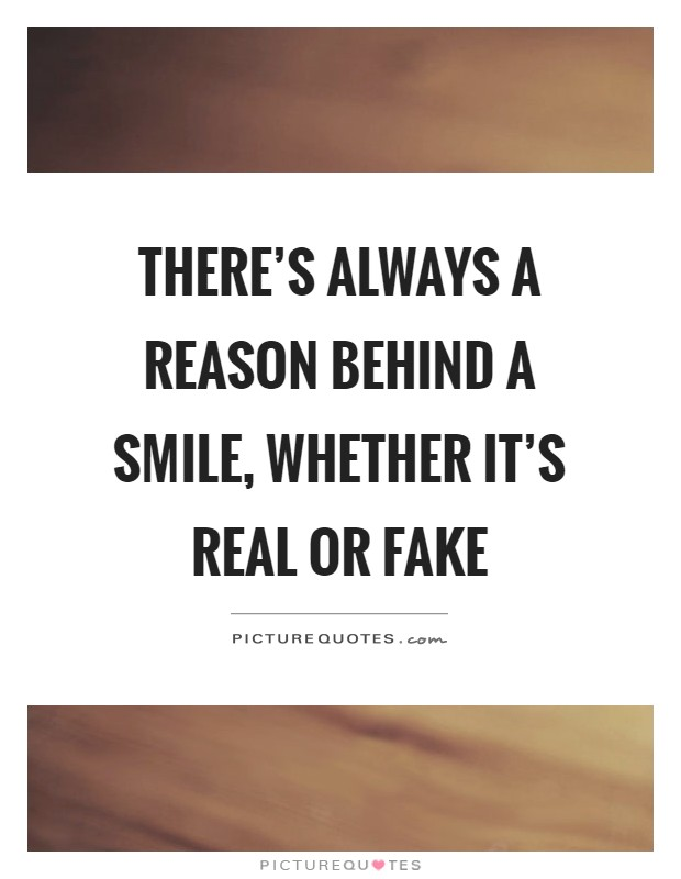 There's always a reason behind a smile, whether it's real or fake Picture Quote #1