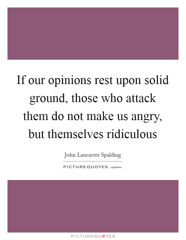 If our opinions rest upon solid ground, those who attack them do not make us angry, but themselves ridiculous Picture Quote #1