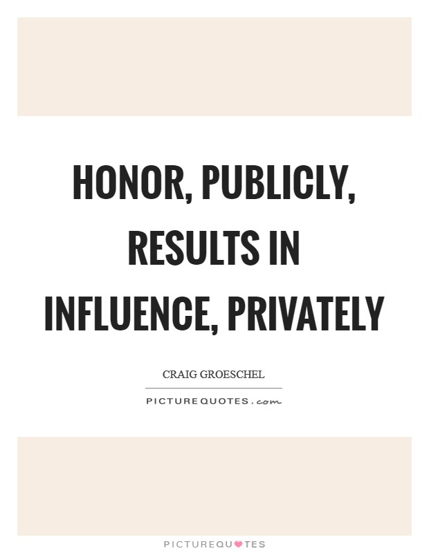Honor, publicly, results in influence, privately Picture Quote #1