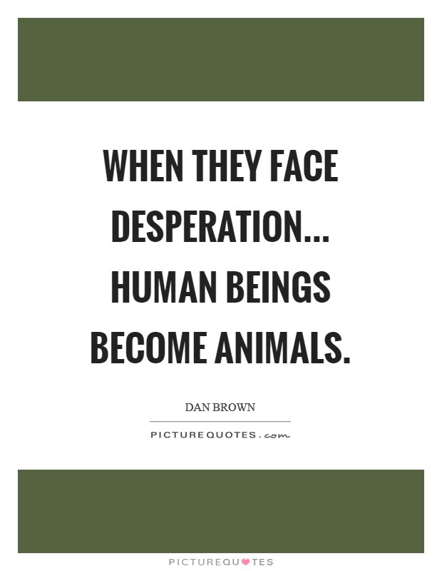 When they face desperation... human beings become animals Picture Quote #1