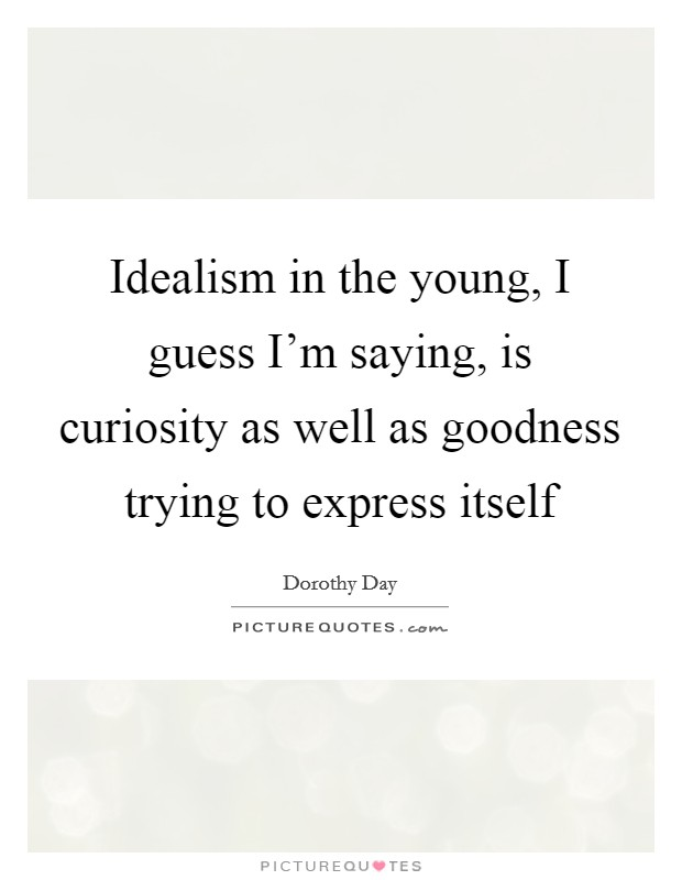 Idealism in the young, I guess I'm saying, is curiosity as well as goodness trying to express itself Picture Quote #1