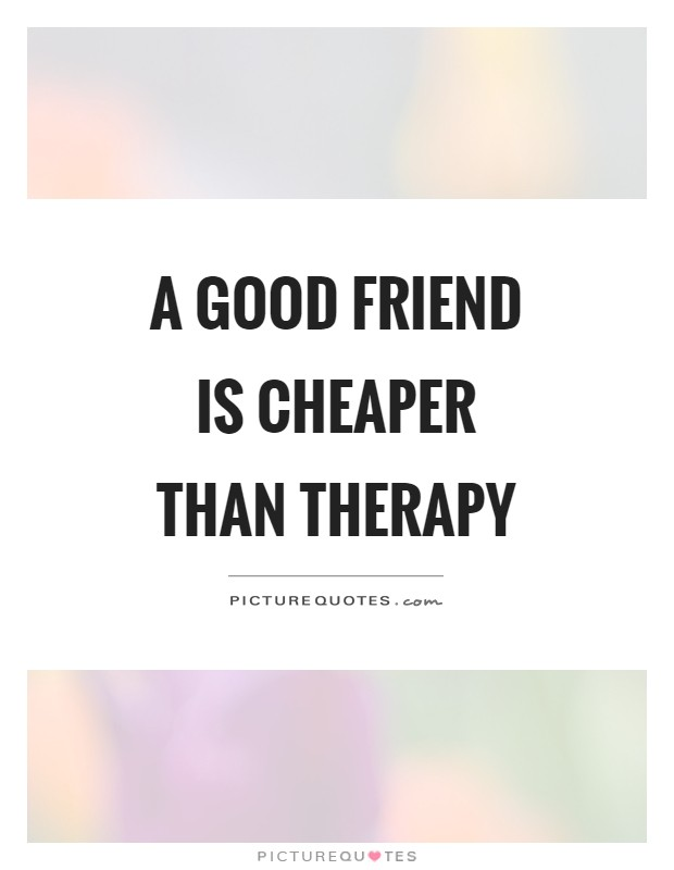 A good friend is cheaper than therapy Picture Quote #1