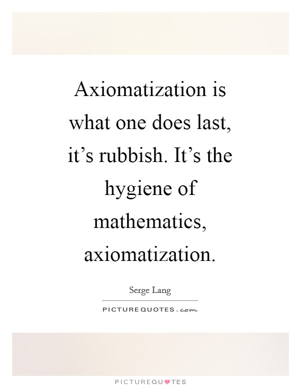 Axiomatization is what one does last, it's rubbish. It's the hygiene of mathematics, axiomatization Picture Quote #1