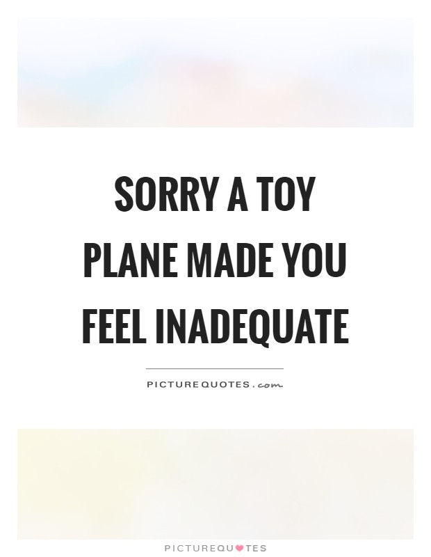 Sorry a toy plane made you feel inadequate Picture Quote #1