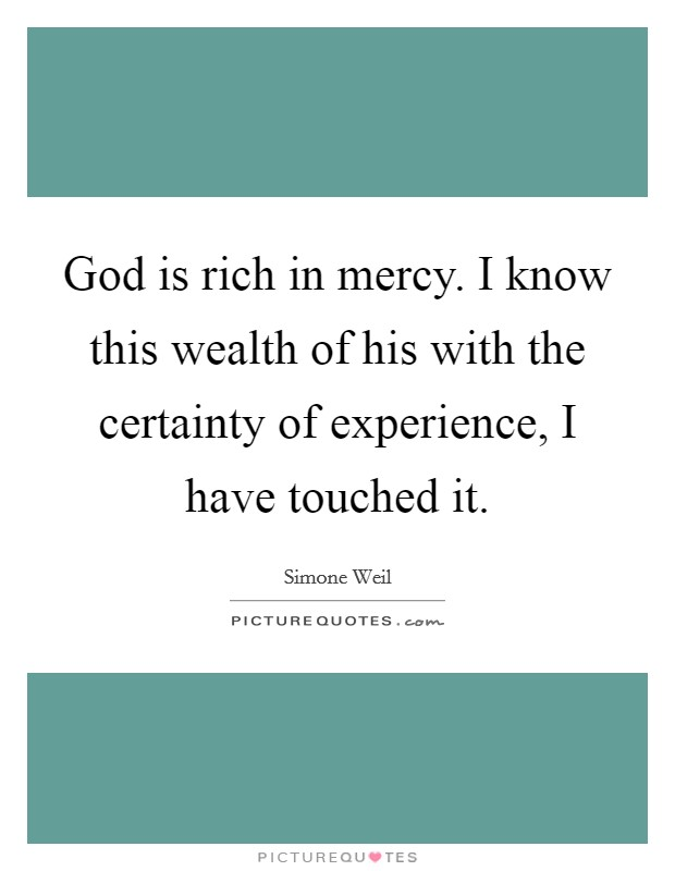 God is rich in mercy. I know this wealth of his with the certainty of experience, I have touched it Picture Quote #1