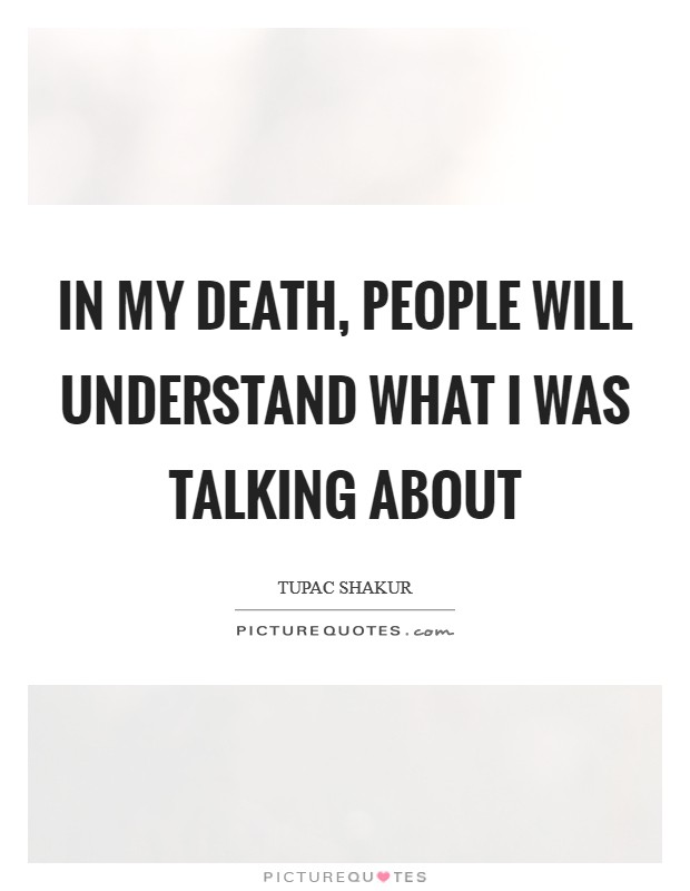 In my death, people will understand what I was talking about Picture Quote #1