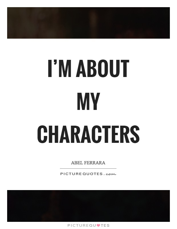 I'm about my characters Picture Quote #1