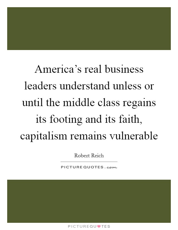 America's real business leaders understand unless or until the middle class regains its footing and its faith, capitalism remains vulnerable Picture Quote #1
