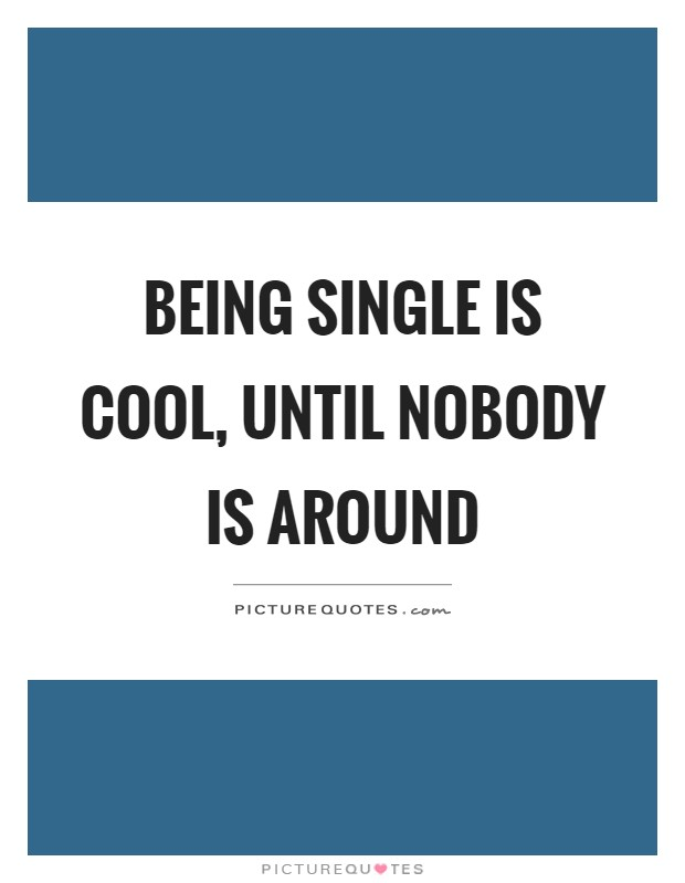 Being single is cool, until nobody is around Picture Quote #1
