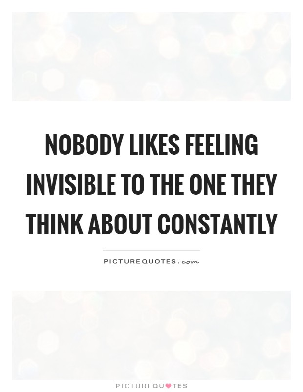 Nobody likes feeling invisible to the one they think about ...