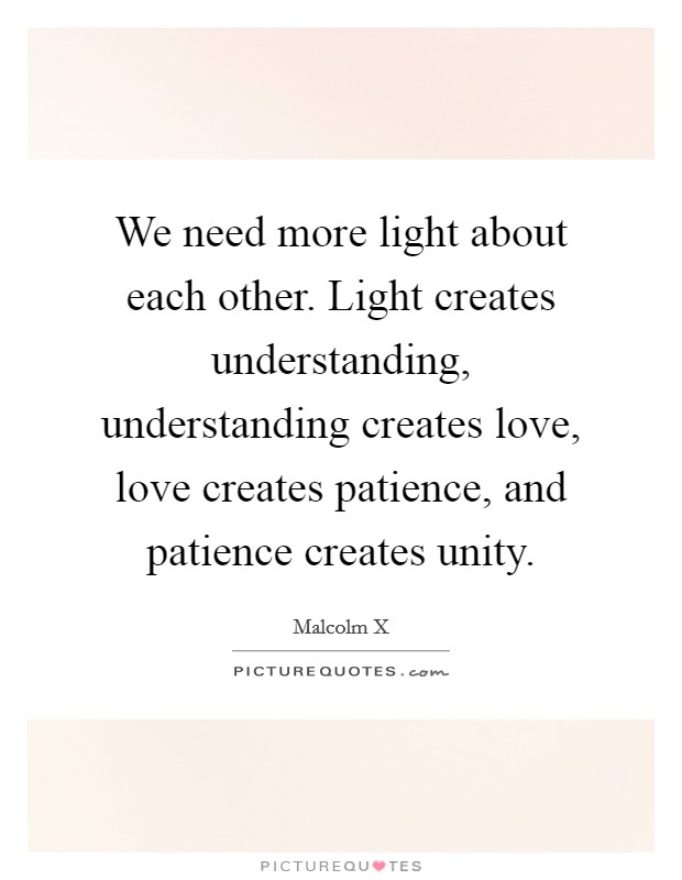 We need more light about each other. Light creates understanding, understanding creates love, love creates patience, and patience creates unity Picture Quote #1
