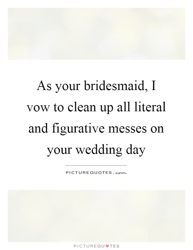 As your bridesmaid, I vow to clean up all literal and figurative messes on your wedding day Picture Quote #1