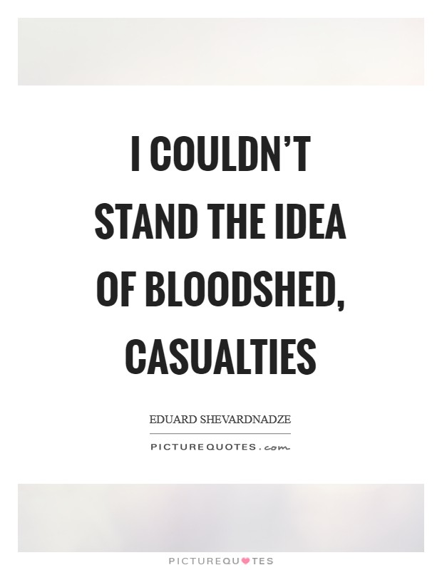 I couldn't stand the idea of bloodshed, casualties Picture Quote #1