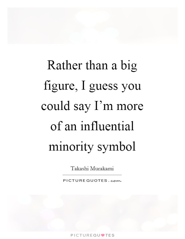 Rather than a big figure, I guess you could say I'm more of an influential minority symbol Picture Quote #1