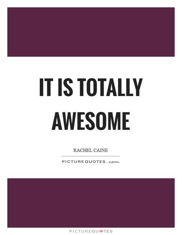 It is totally awesome Picture Quote #1