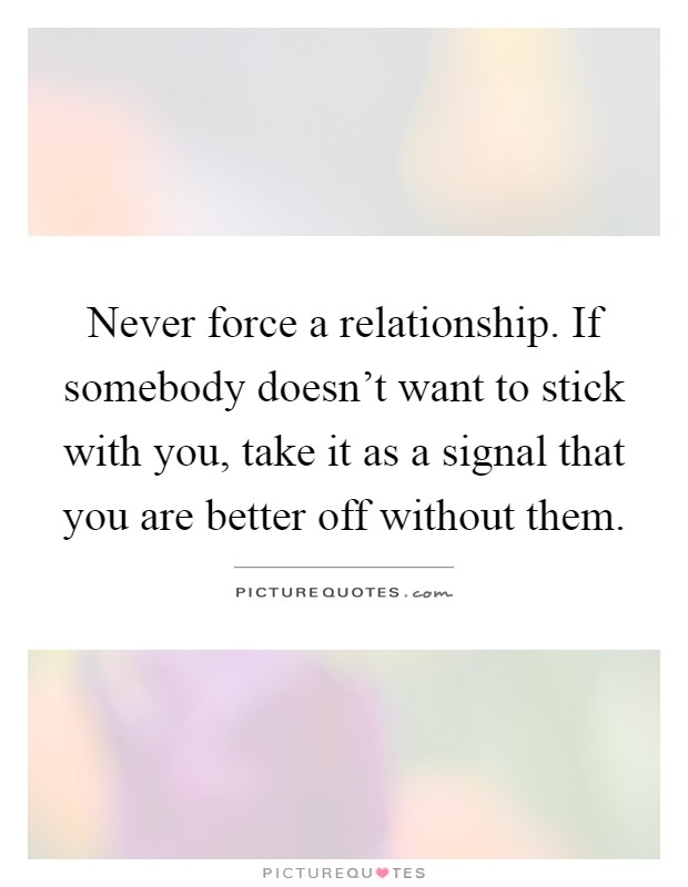 Never force a relationship. If somebody doesn't want to stick with you, take it as a signal that you are better off without them Picture Quote #1