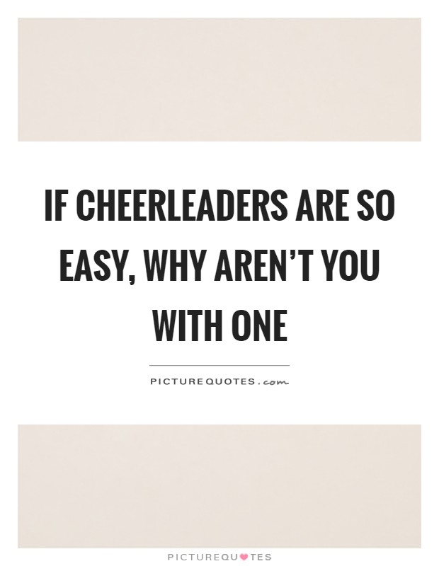 If cheerleaders are so easy, why aren't you with one Picture Quote #1