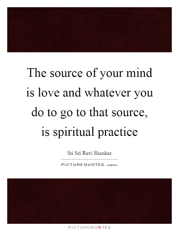 The source of your mind is love and whatever you do to go to that source, is spiritual practice Picture Quote #1
