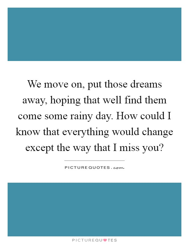 We move on, put those dreams away, hoping that well find them come some rainy day. How could I know that everything would change except the way that I miss you? Picture Quote #1