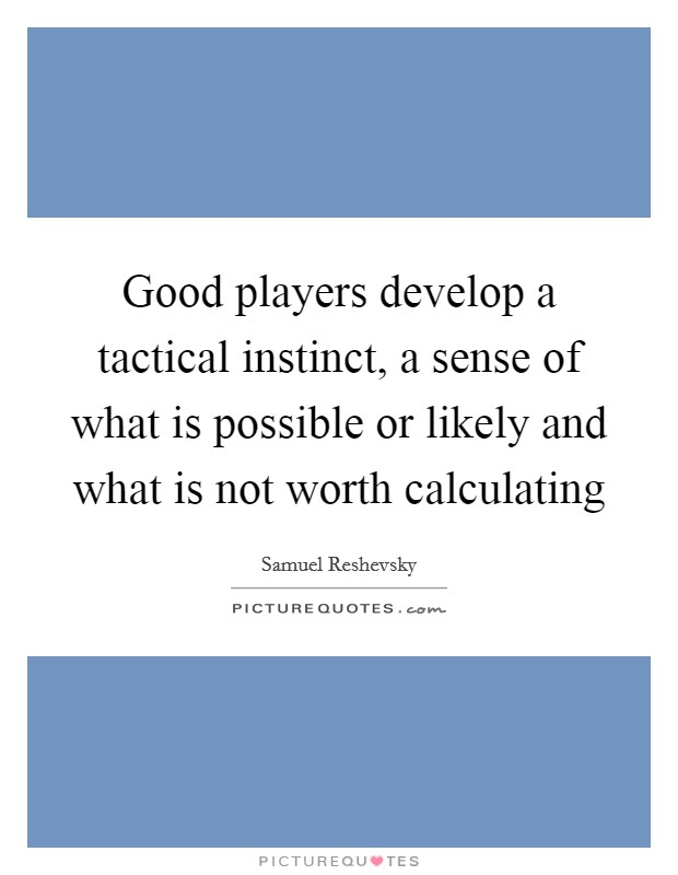 Good players develop a tactical instinct, a sense of what is possible or likely and what is not worth calculating Picture Quote #1