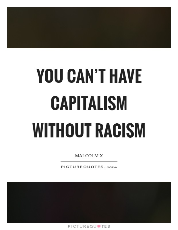 You can't have capitalism without racism Picture Quote #1