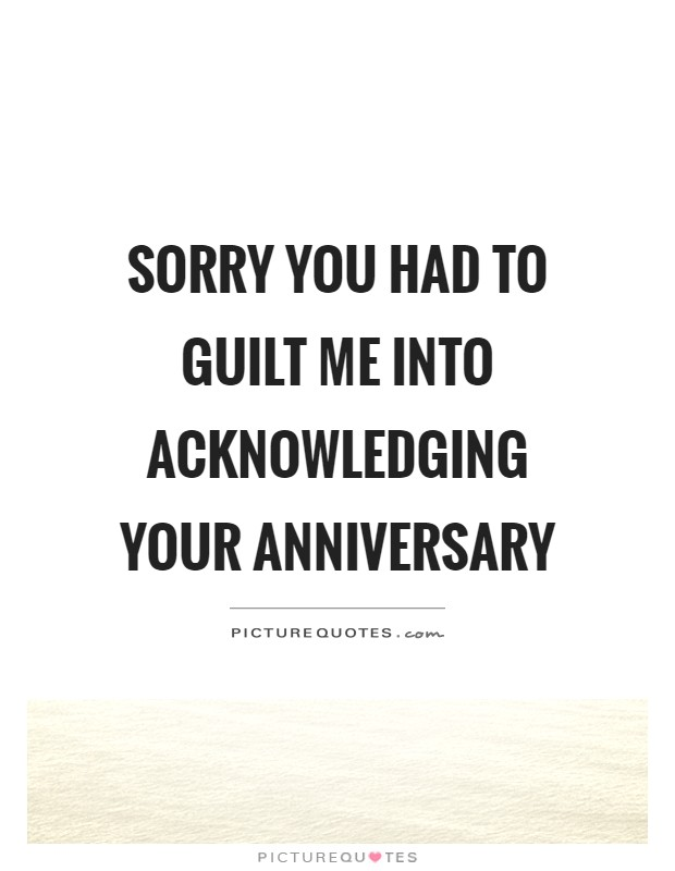 Sorry you had to guilt me into acknowledging your anniversary Picture Quote #1