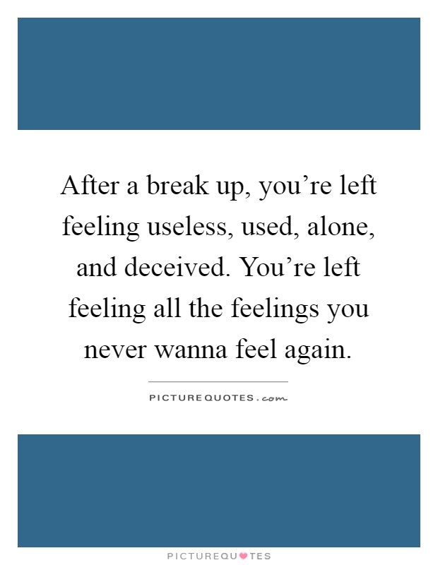 After a break up, you're left feeling useless, used, alone, and deceived. You're left feeling all the feelings you never wanna feel again Picture Quote #1