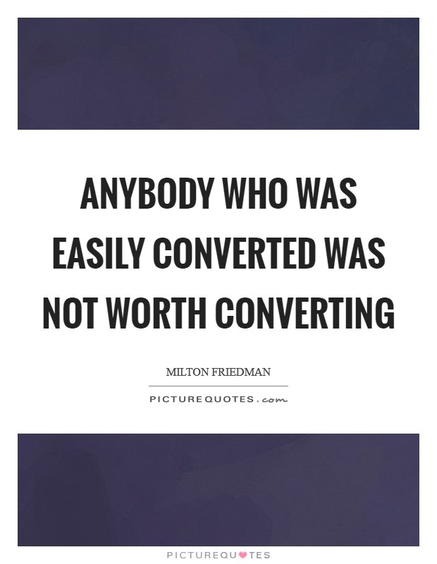 Anybody who was easily converted was not worth converting Picture Quote #1