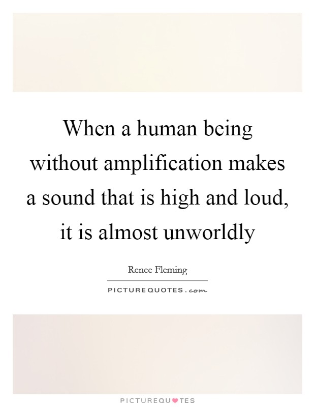 When a human being without amplification makes a sound that is high and loud, it is almost unworldly Picture Quote #1