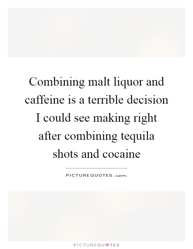 Combining malt liquor and caffeine is a terrible decision I could see making right after combining tequila shots and cocaine Picture Quote #1