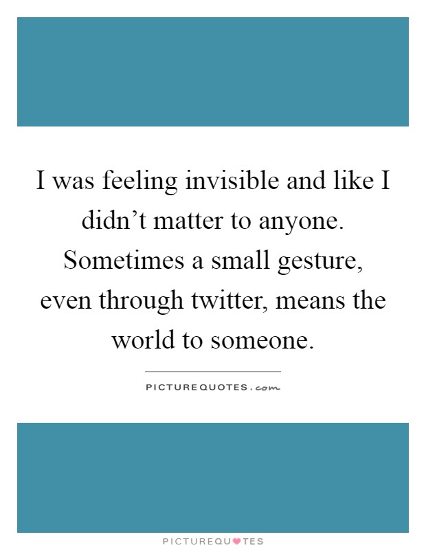 I was feeling invisible and like I didn't matter to anyone ...
