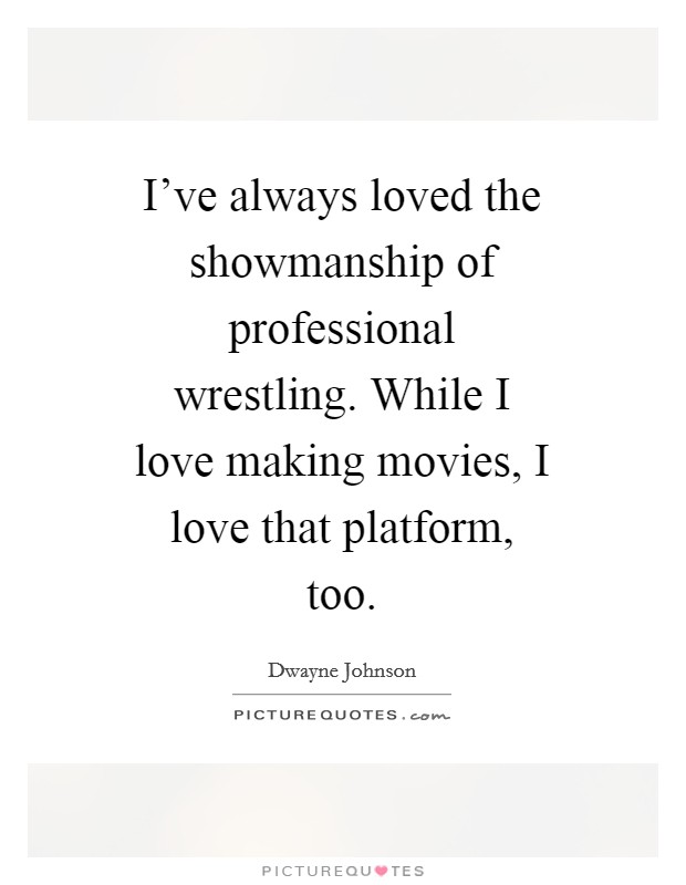 I've always loved the showmanship of professional wrestling. While I love making movies, I love that platform, too Picture Quote #1