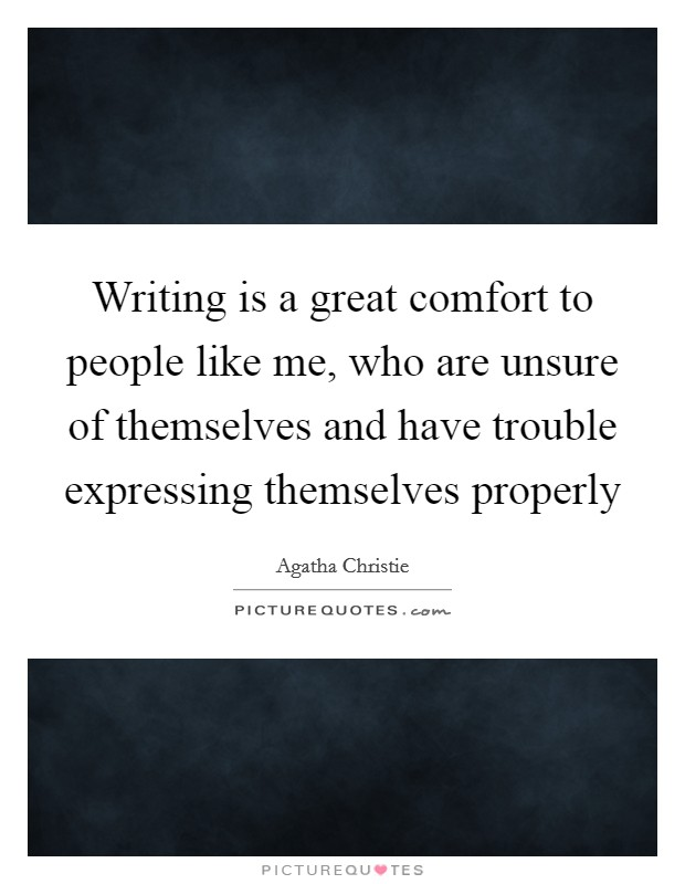 Writing is a great comfort to people like me, who are unsure of themselves and have trouble expressing themselves properly Picture Quote #1