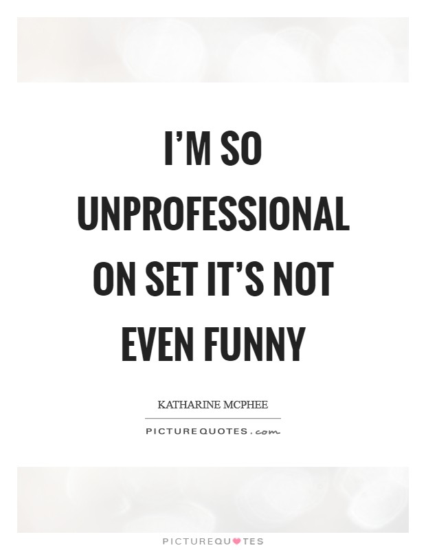 I'm so unprofessional on set it's not even funny Picture Quote #1