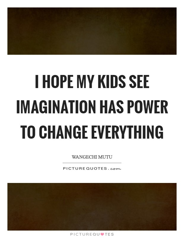 I hope my kids see imagination has power to change everything Picture Quote #1