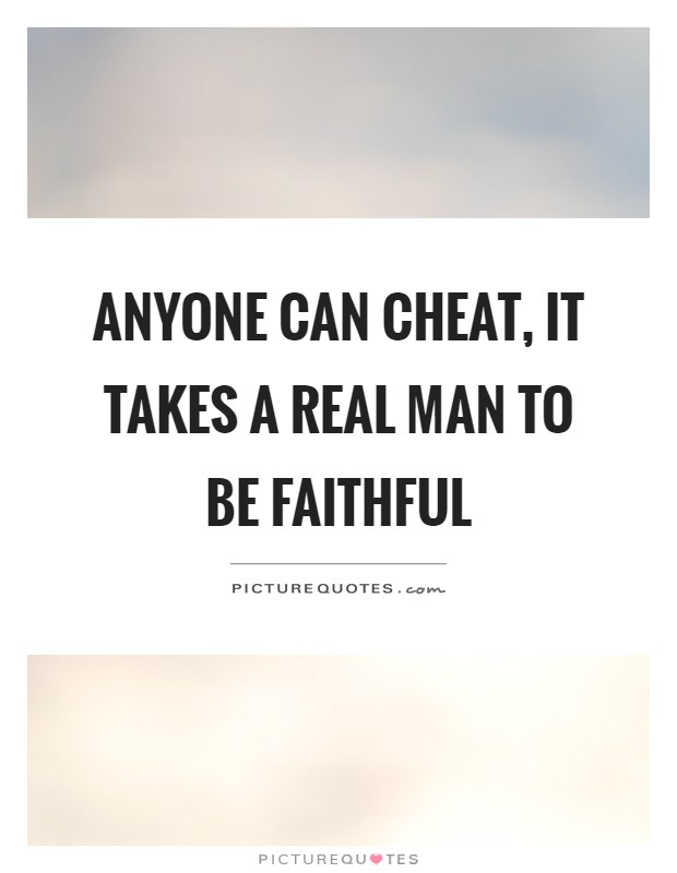 Anyone can cheat, it takes a real man to be faithful Picture Quote #1